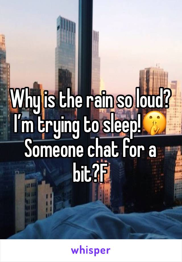 Why is the rain so loud? I'm trying to sleep!🤫 Someone chat for a bit?F