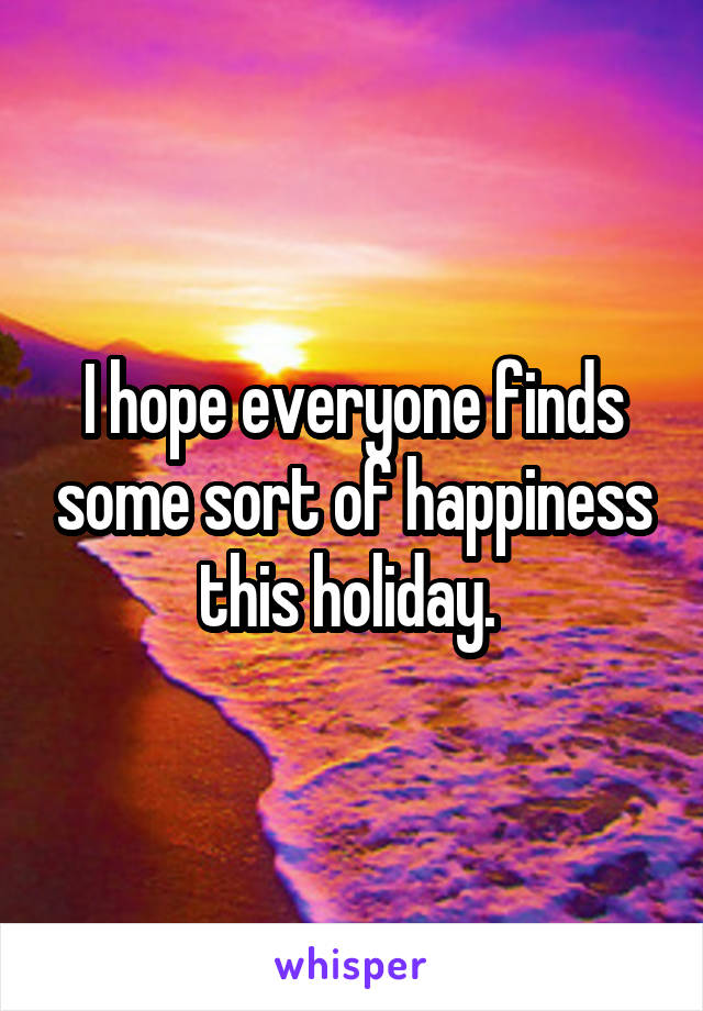 I hope everyone finds some sort of happiness this holiday.