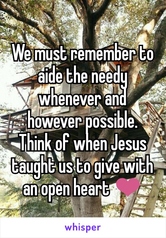 We must remember to aide the needy whenever and however possible. Think of when Jesus taught us to give with an open heart ❤