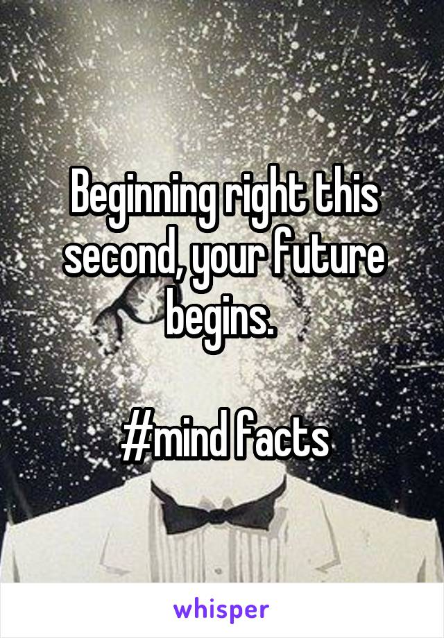 Beginning right this second, your future begins.   #mind facts