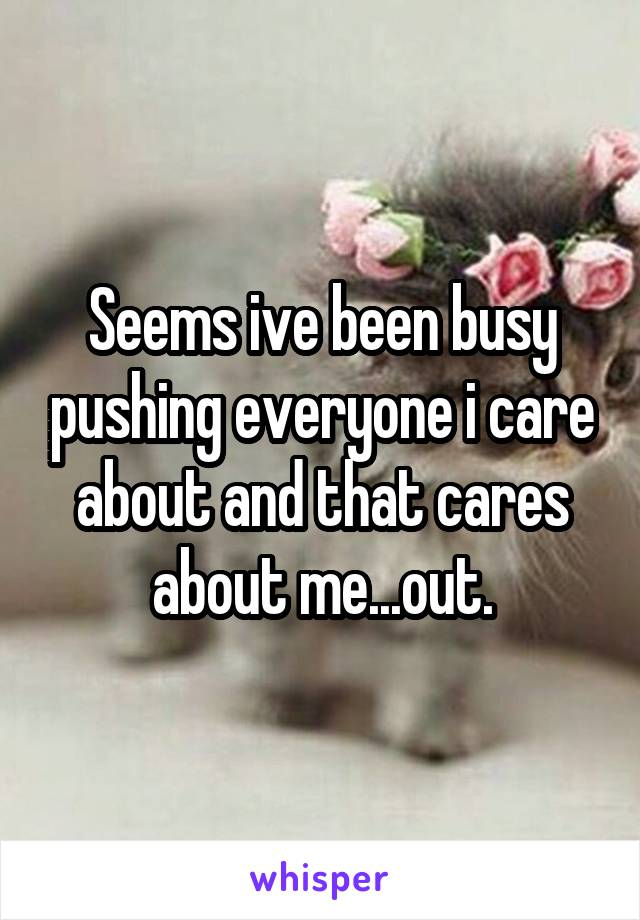 Seems ive been busy pushing everyone i care about and that cares about me...out.