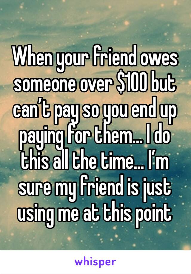When your friend owes someone over $100 but can't pay so you end up paying for them... I do this all the time... I'm sure my friend is just using me at this point