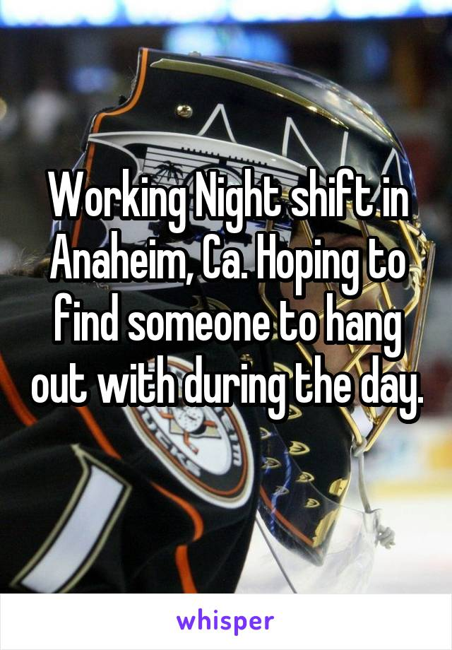 Working Night shift in Anaheim, Ca. Hoping to find someone to hang out with during the day.