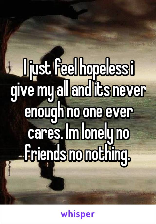 I just feel hopeless i give my all and its never enough no one ever cares. Im lonely no friends no nothing.