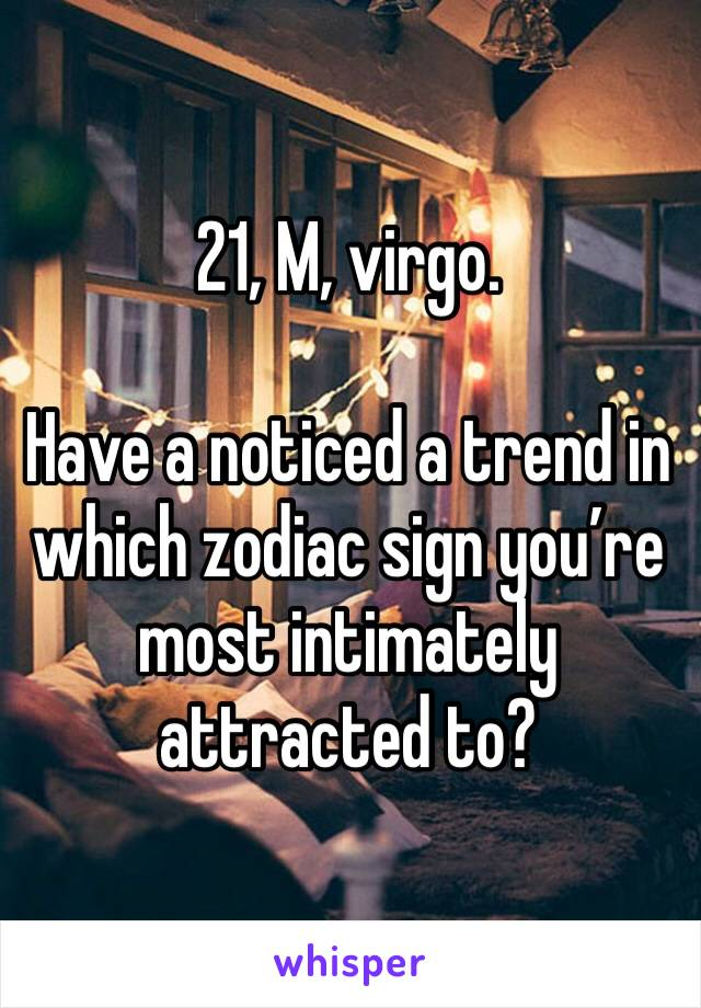 21, M, virgo.   Have a noticed a trend in which zodiac sign you're most intimately attracted to?