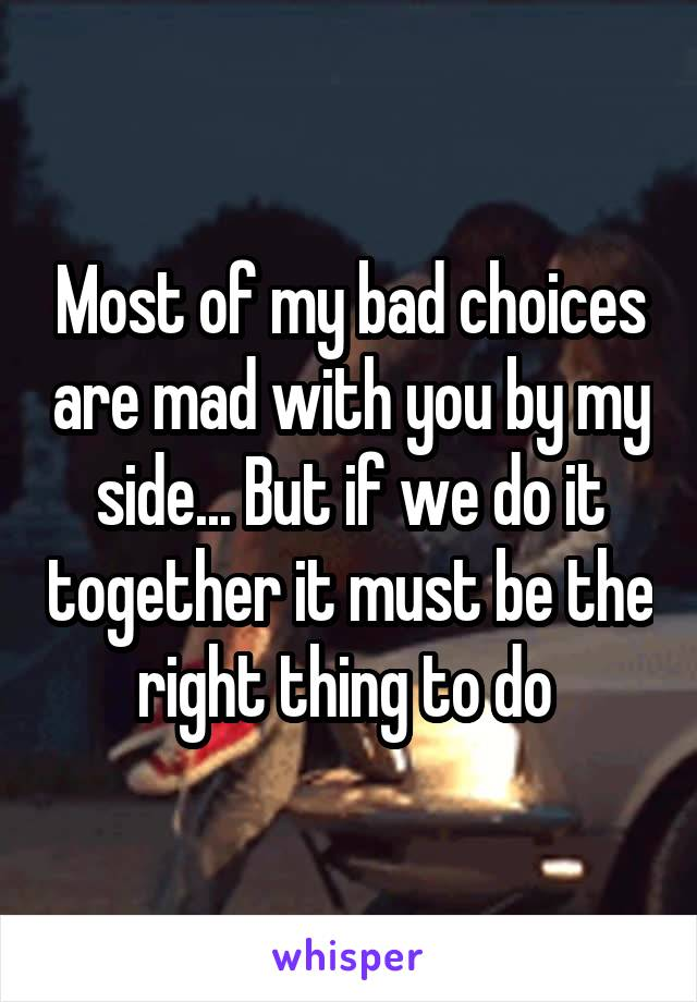 Most of my bad choices are mad with you by my side... But if we do it together it must be the right thing to do