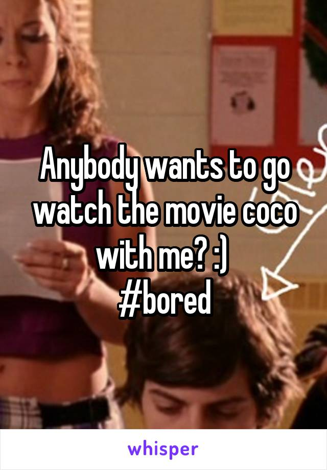 Anybody wants to go watch the movie coco with me? :)  #bored