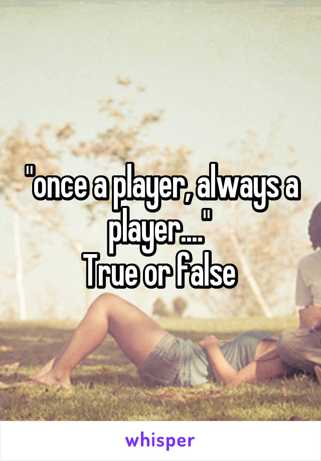 """""""once a player, always a player....""""  True or false"""