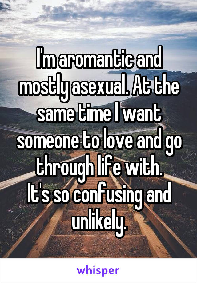 I'm aromantic and mostly asexual. At the same time I want someone to love and go through life with. It's so confusing and unlikely.