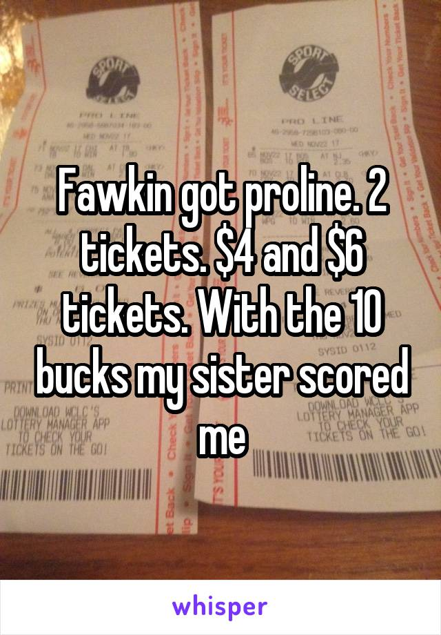 Fawkin got proline. 2 tickets. $4 and $6 tickets. With the 10 bucks my sister scored me