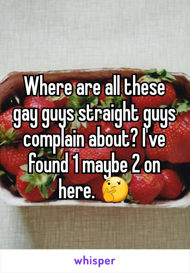Where are all these gay guys straight guys complain about? I've found 1 maybe 2 on here. 🤔