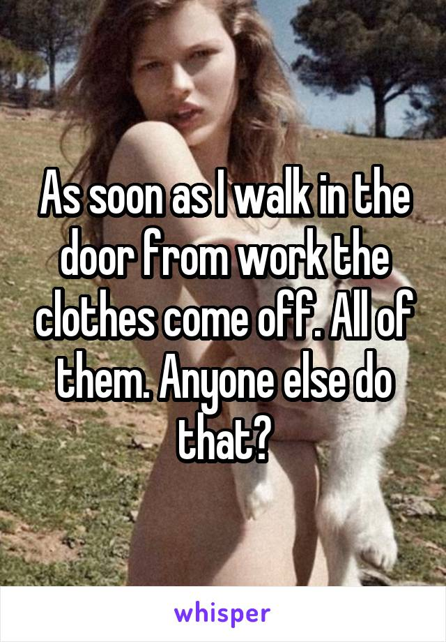 As soon as I walk in the door from work the clothes come off. All of them. Anyone else do that?