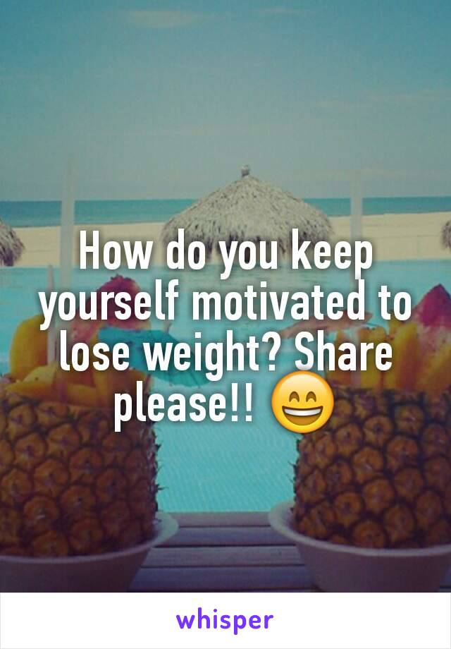 How do you keep yourself motivated to lose weight? Share please!! 😄