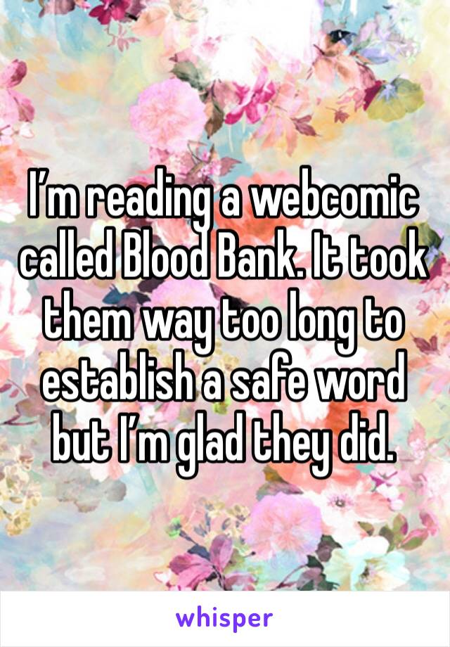 I'm reading a webcomic called Blood Bank. It took them way too long to establish a safe word but I'm glad they did.