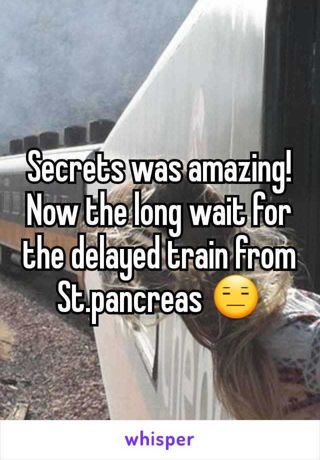 Secrets was amazing! Now the long wait for the delayed train from St.pancreas 😑