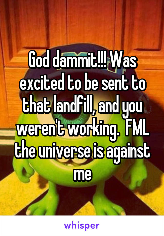 God dammit!!! Was excited to be sent to that landfill, and you weren't working.  FML the universe is against me