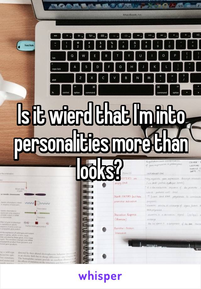 Is it wierd that I'm into personalities more than looks?