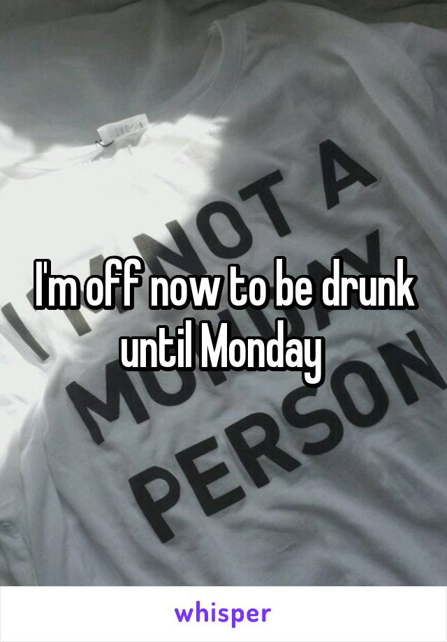I'm off now to be drunk until Monday
