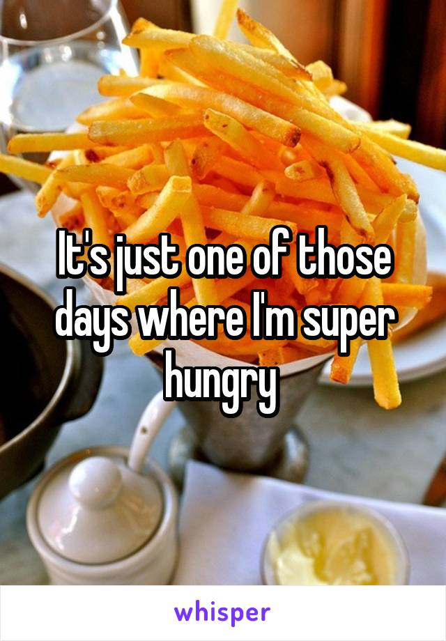 It's just one of those days where I'm super hungry