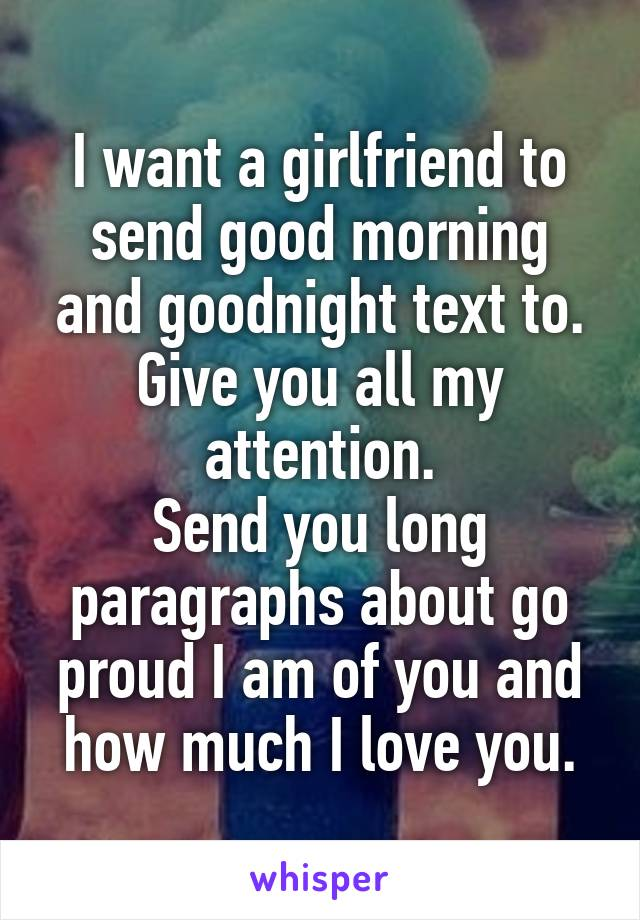 I want a girlfriend to send good morning and goodnight text to. Give you all my attention. Send you long paragraphs about go proud I am of you and how much I love you.