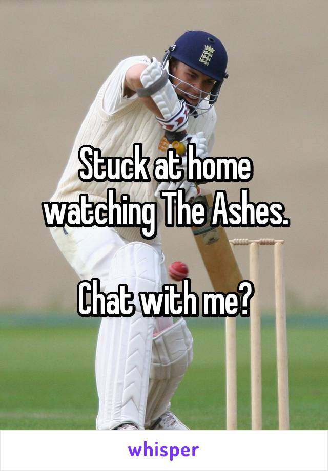 Stuck at home watching The Ashes.  Chat with me?