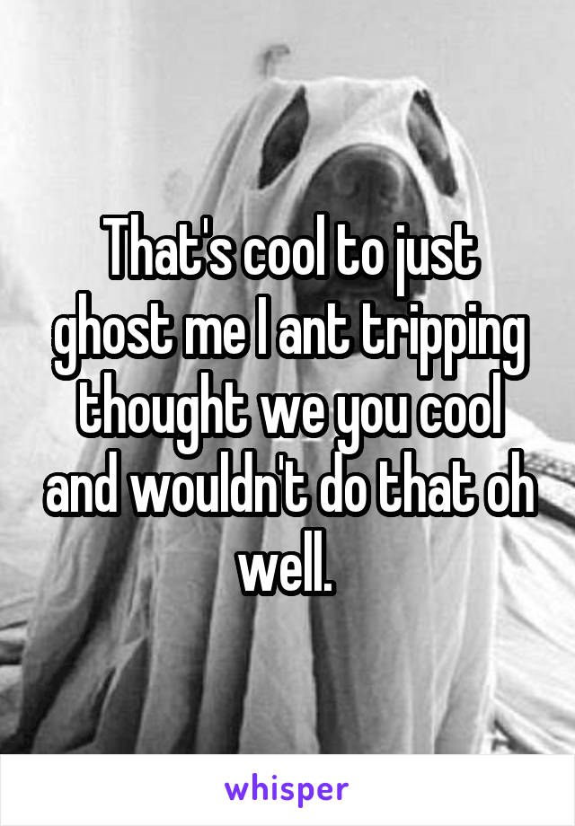 That's cool to just ghost me I ant tripping thought we you cool and wouldn't do that oh well.