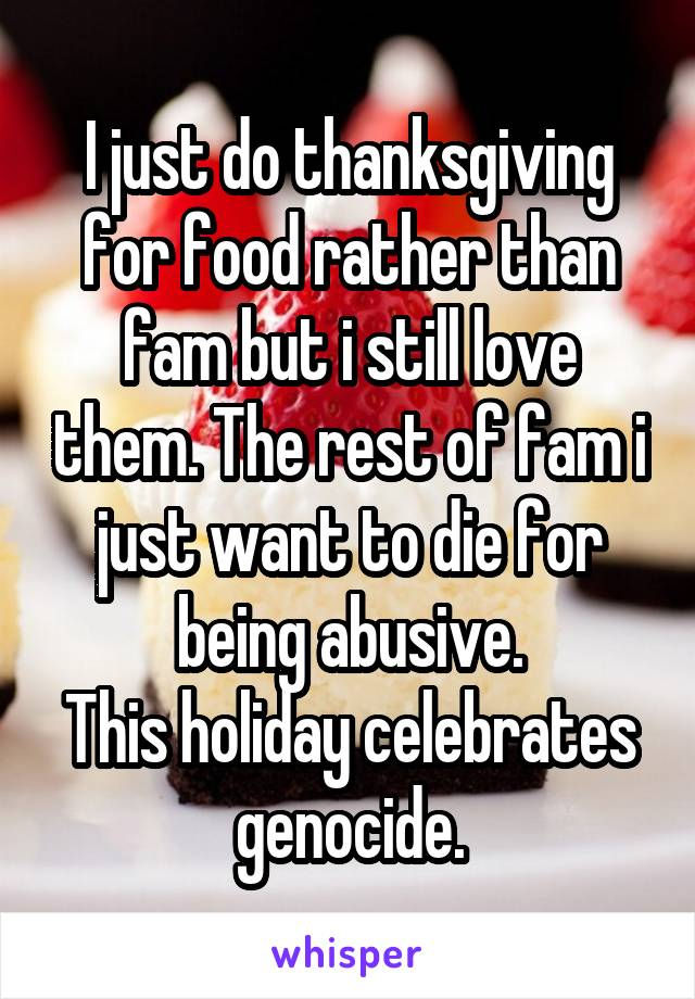 I just do thanksgiving for food rather than fam but i still love them. The rest of fam i just want to die for being abusive. This holiday celebrates genocide.