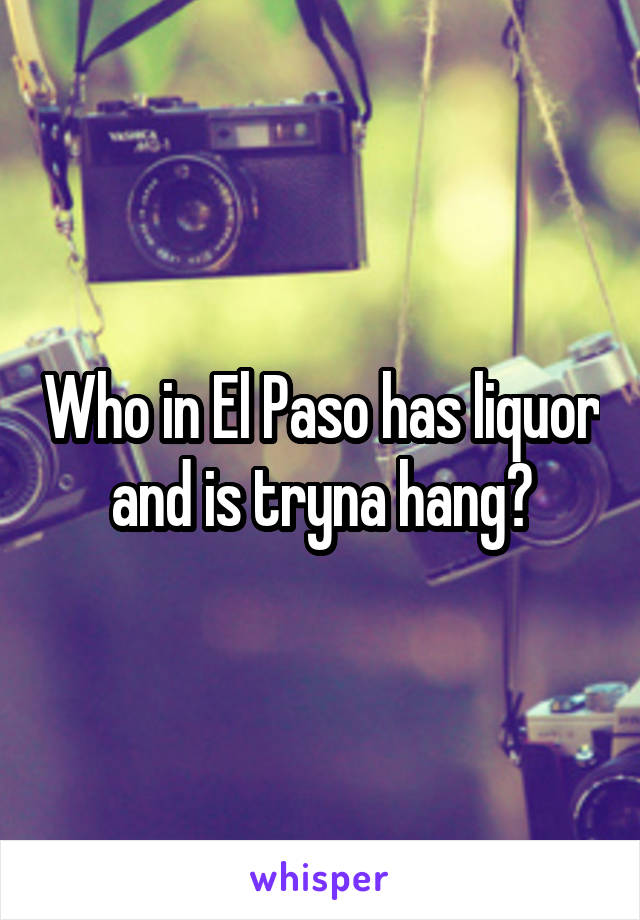 Who in El Paso has liquor and is tryna hang?
