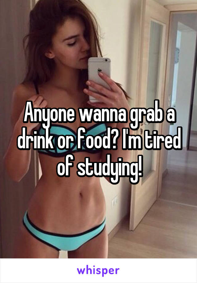 Anyone wanna grab a drink or food? I'm tired of studying!