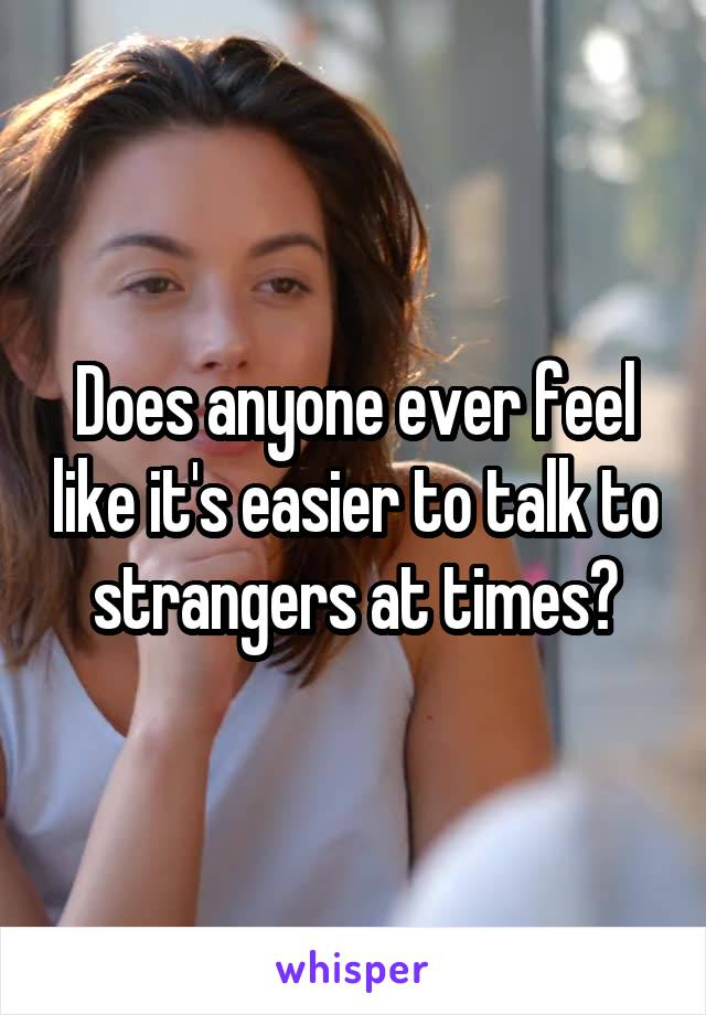 Does anyone ever feel like it's easier to talk to strangers at times?