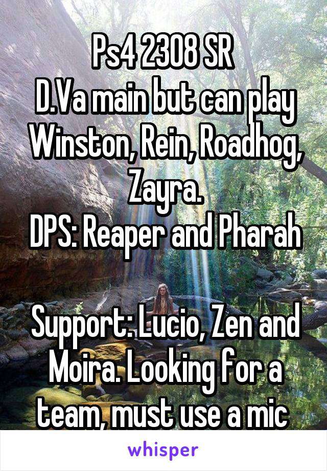 Ps4 2308 SR  D.Va main but can play Winston, Rein, Roadhog, Zayra. DPS: Reaper and Pharah  Support: Lucio, Zen and Moira. Looking for a team, must use a mic