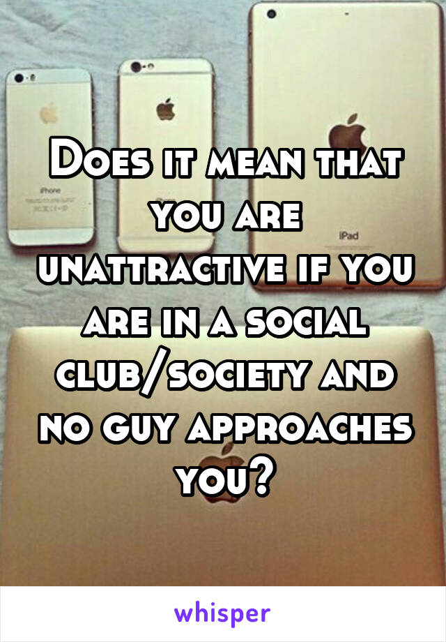 Does it mean that you are unattractive if you are in a social club/society and no guy approaches you?