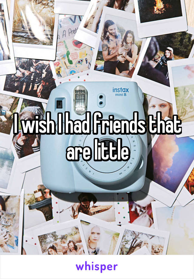 I wish I had friends that are little