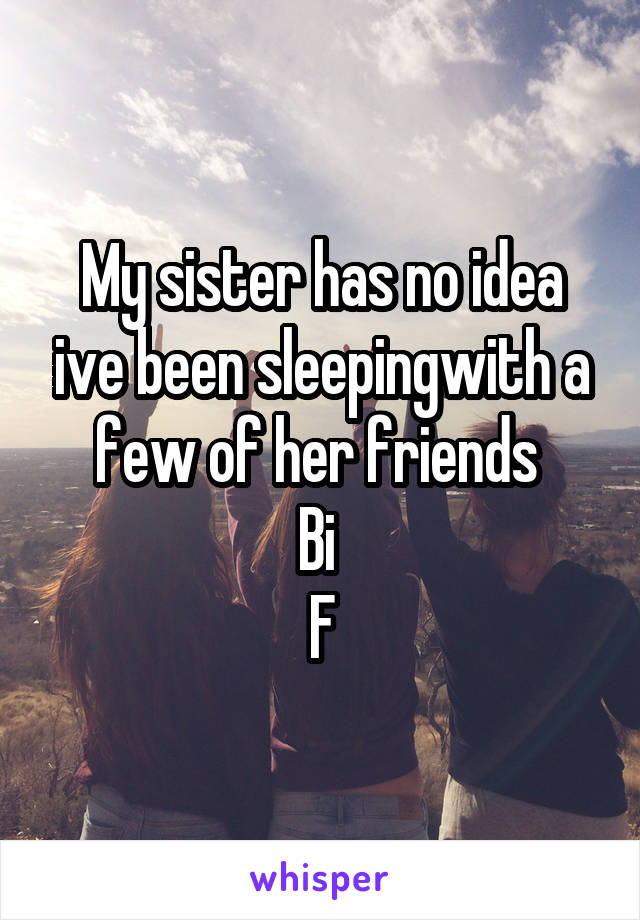 My sister has no idea ive been sleepingwith a few of her friends  Bi  F