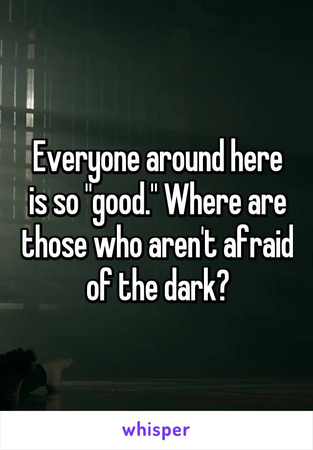 """Everyone around here is so """"good."""" Where are those who aren't afraid of the dark?"""