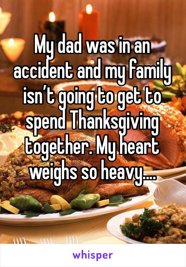 My dad was in an accident and my family isn't going to get to spend Thanksgiving together. My heart weighs so heavy....