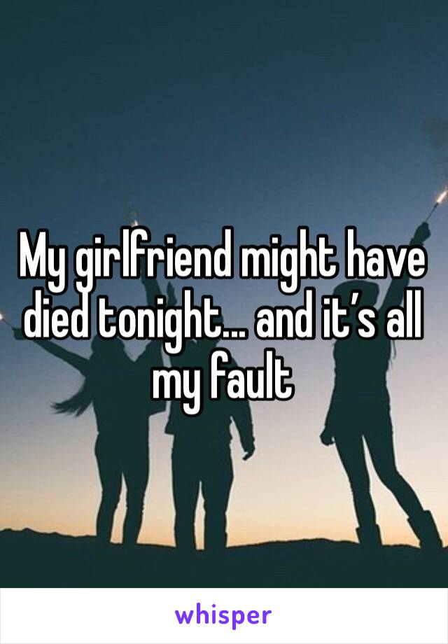 My girlfriend might have died tonight... and it's all my fault