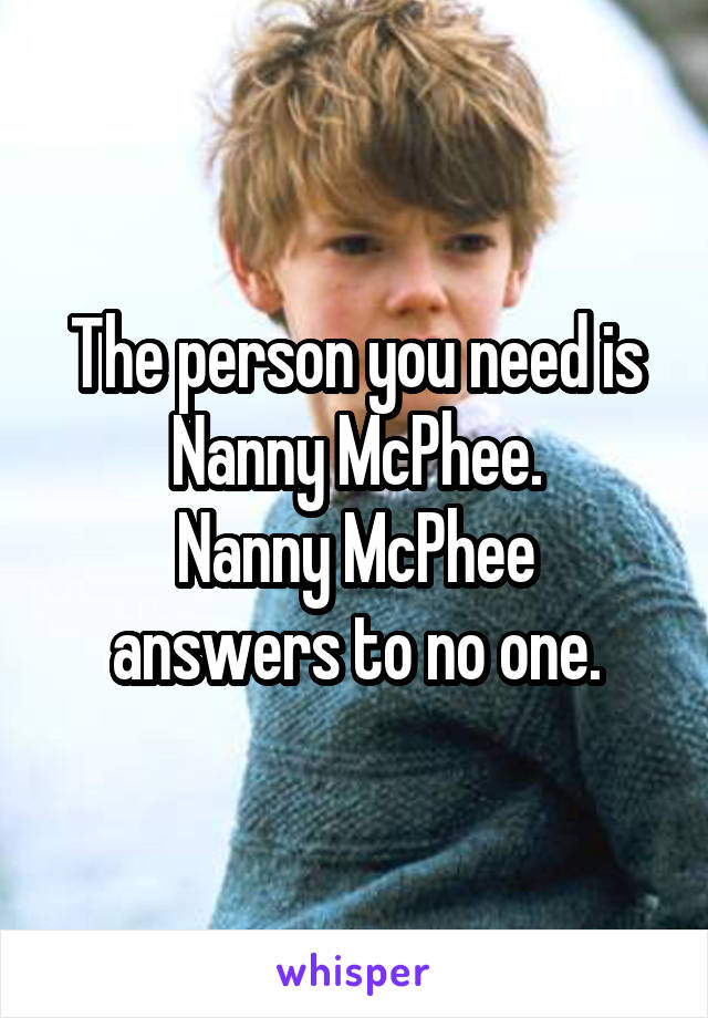 The person you need is Nanny McPhee. Nanny McPhee answers to no one.