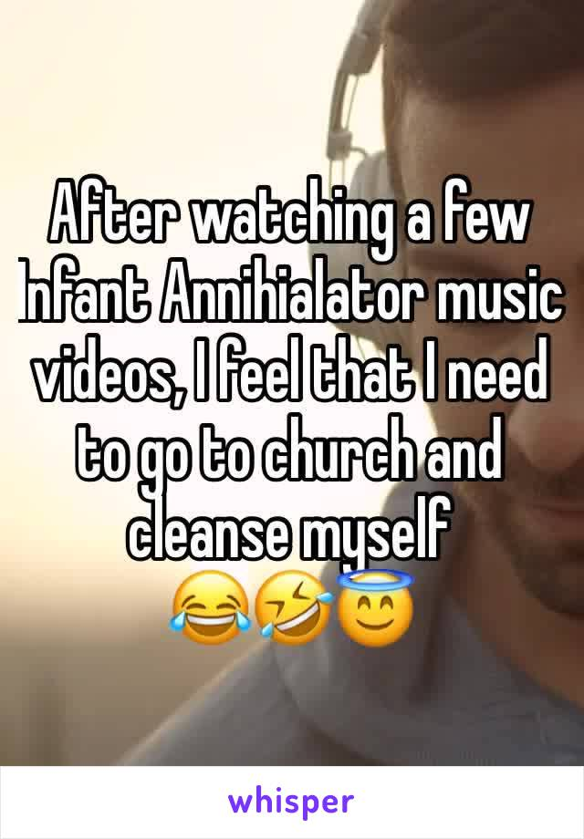 After watching a few Infant Annihialator music videos, I feel that I need to go to church and cleanse myself 😂🤣😇