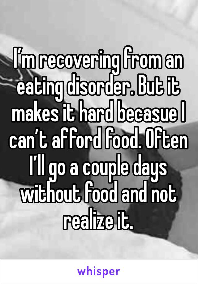 I'm recovering from an eating disorder. But it makes it hard becasue I can't afford food. Often I'll go a couple days without food and not realize it.
