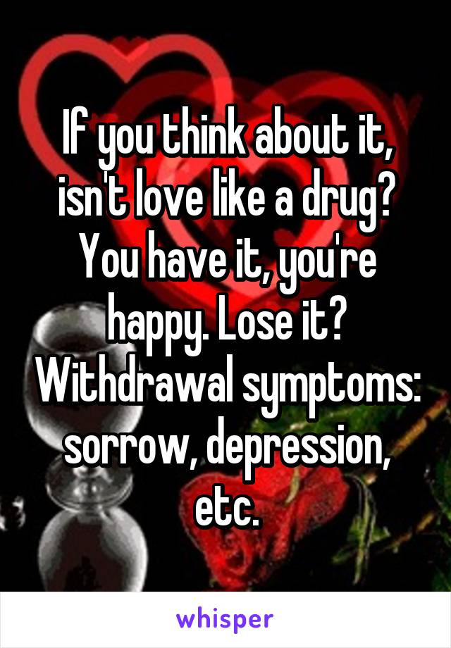 If you think about it, isn't love like a drug? You have it, you're happy. Lose it? Withdrawal symptoms: sorrow, depression, etc.