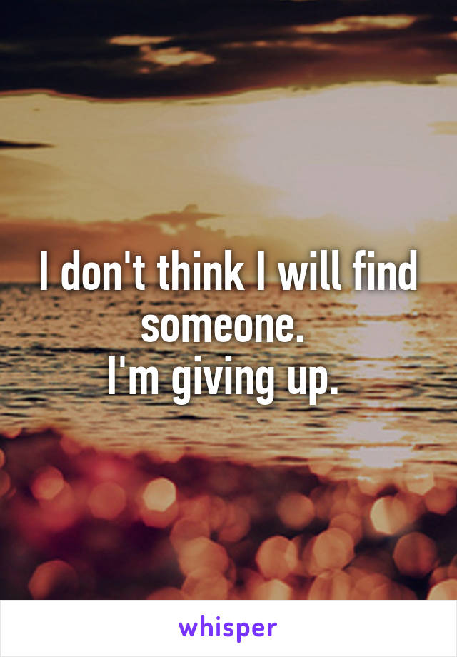 I don't think I will find someone.  I'm giving up.