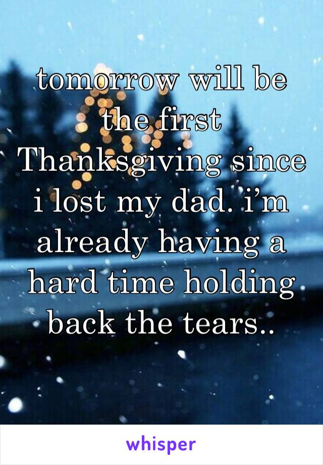 tomorrow will be the first Thanksgiving since i lost my dad. i'm already having a hard time holding back the tears..