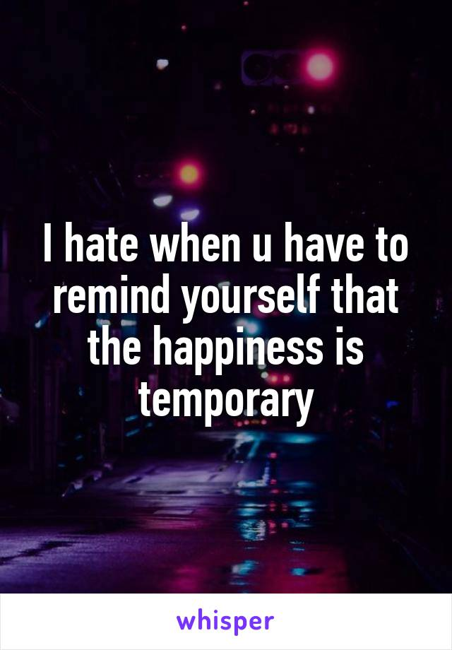 I hate when u have to remind yourself that the happiness is temporary