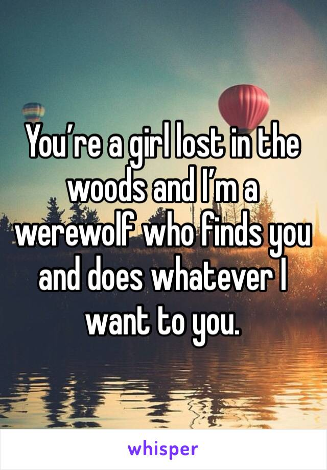You're a girl lost in the woods and I'm a werewolf who finds you and does whatever I want to you.