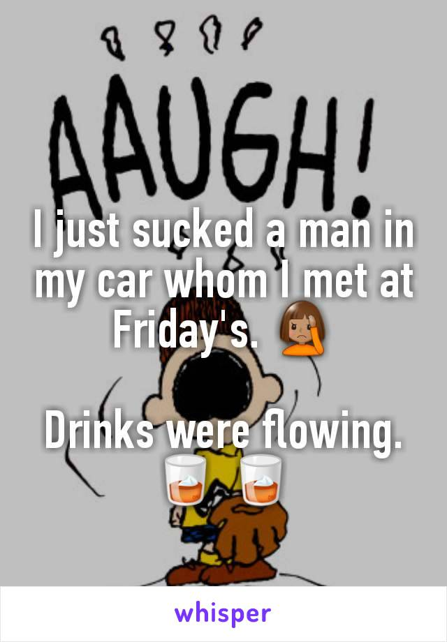 I just sucked a man in my car whom I met at Friday's. 🤦🏽♀️  Drinks were flowing. 🥃 🥃