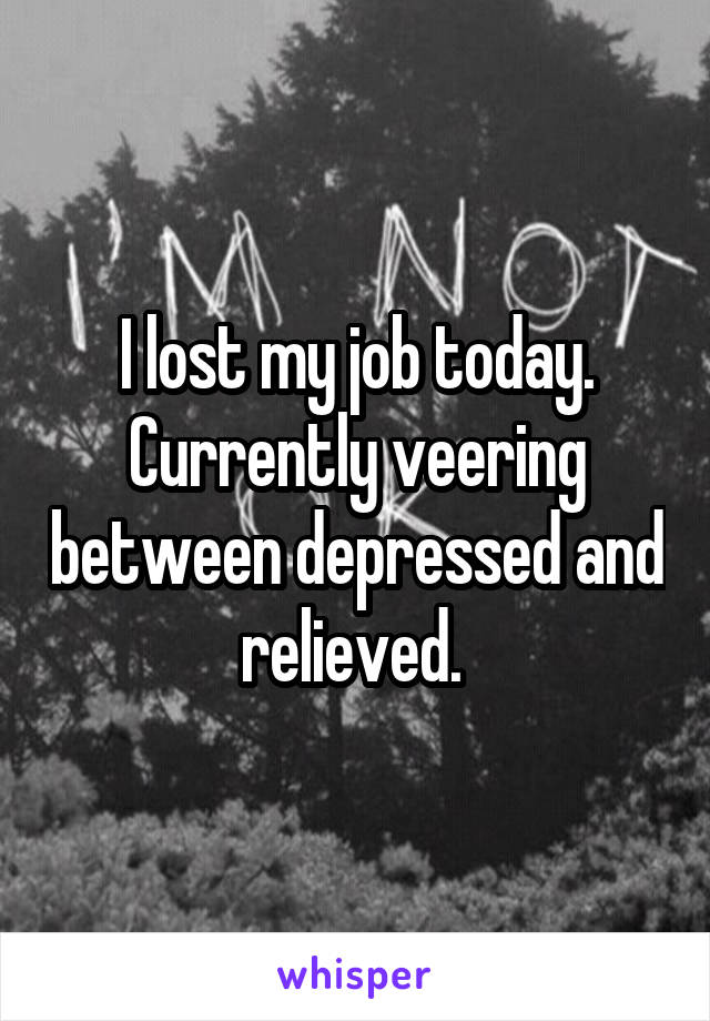 I lost my job today. Currently veering between depressed and relieved.