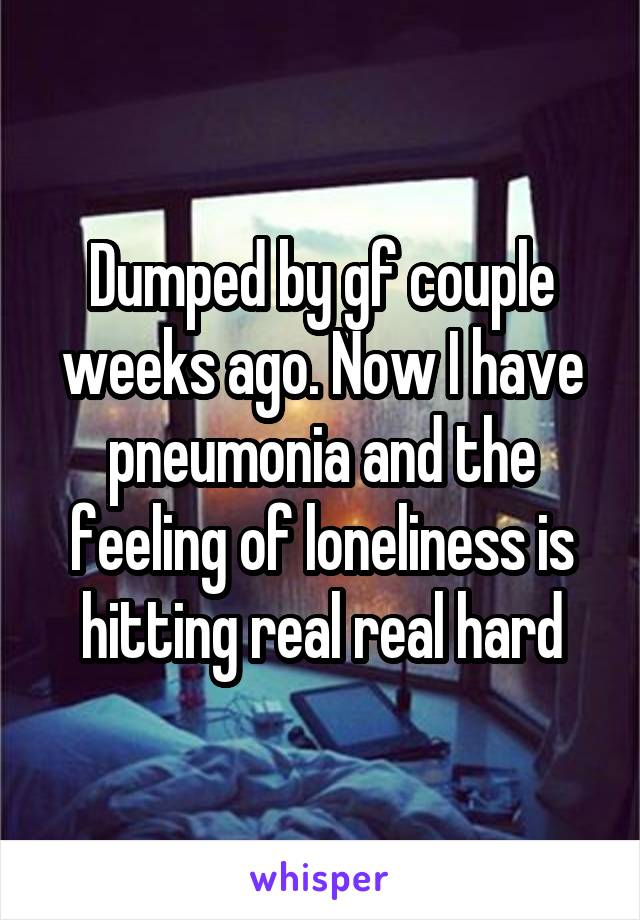 Dumped by gf couple weeks ago. Now I have pneumonia and the feeling of loneliness is hitting real real hard