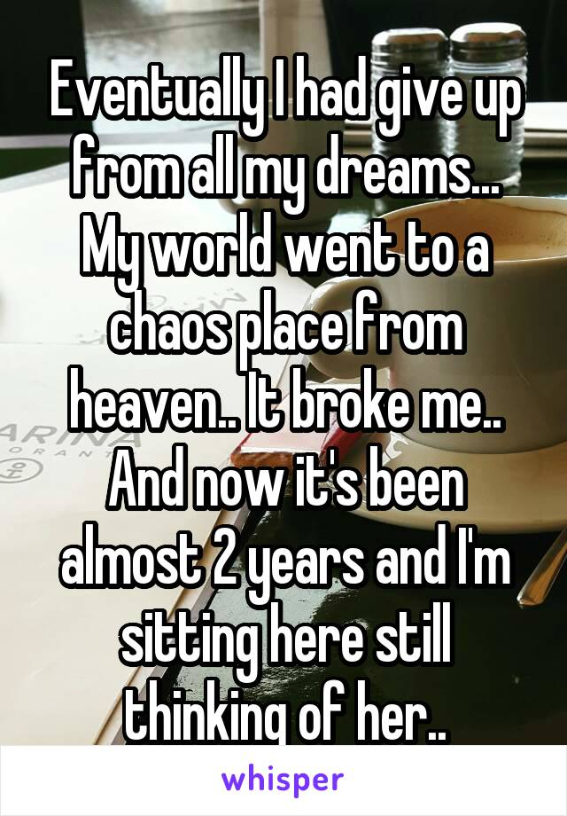 Eventually I had give up from all my dreams... My world went to a chaos place from heaven.. It broke me.. And now it's been almost 2 years and I'm sitting here still thinking of her..