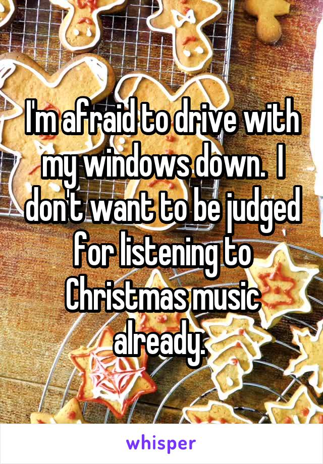 I'm afraid to drive with my windows down.  I don't want to be judged for listening to Christmas music already.